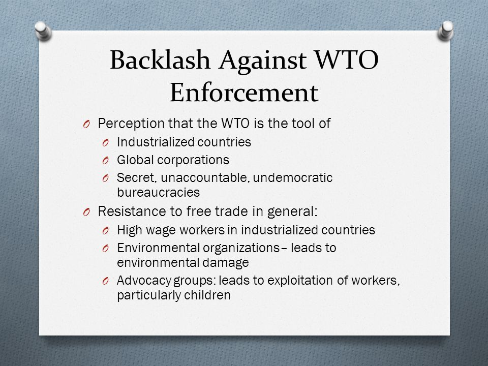Backlash Against WTO Enforcement O Perception that the WTO is the tool of O Industrialized countries O Global corporations O Secret, unaccountable, undemocratic bureaucracies O Resistance to free trade in general: O High wage workers in industrialized countries O Environmental organizations– leads to environmental damage O Advocacy groups: leads to exploitation of workers, particularly children