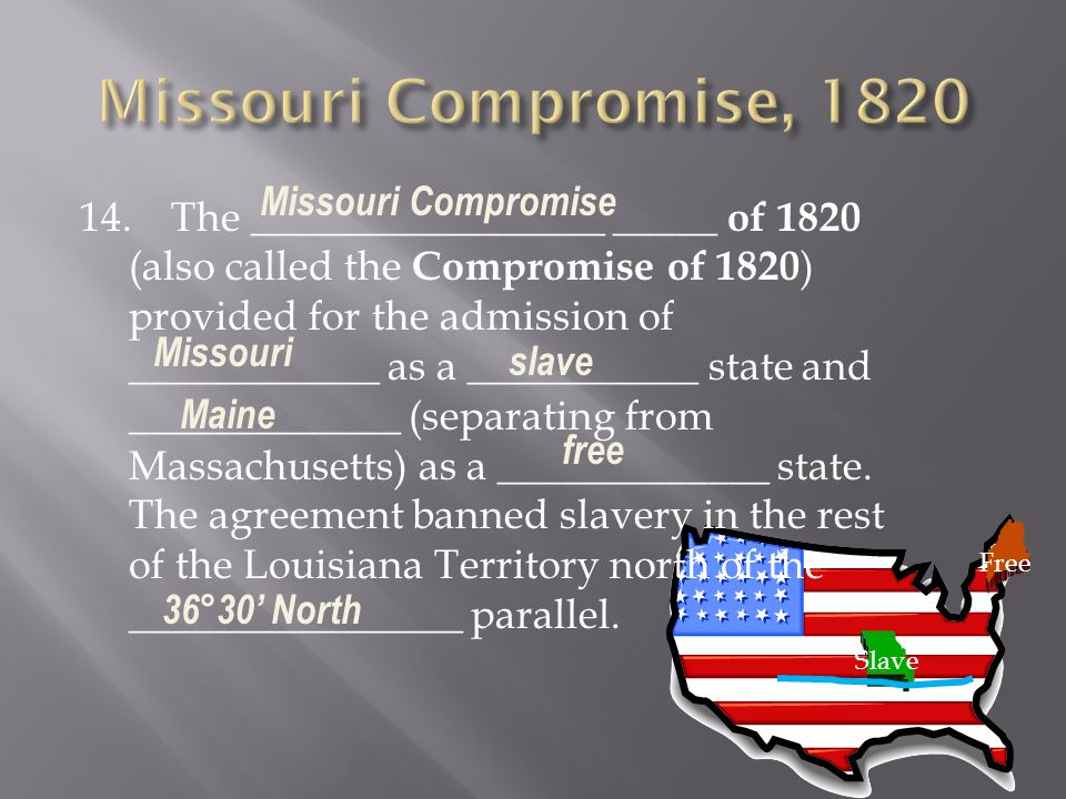 14. The _________________ _____ of 1820 (also called the Compromise of 1820 ) provided for the admission of ____________ as a ___________ state and __