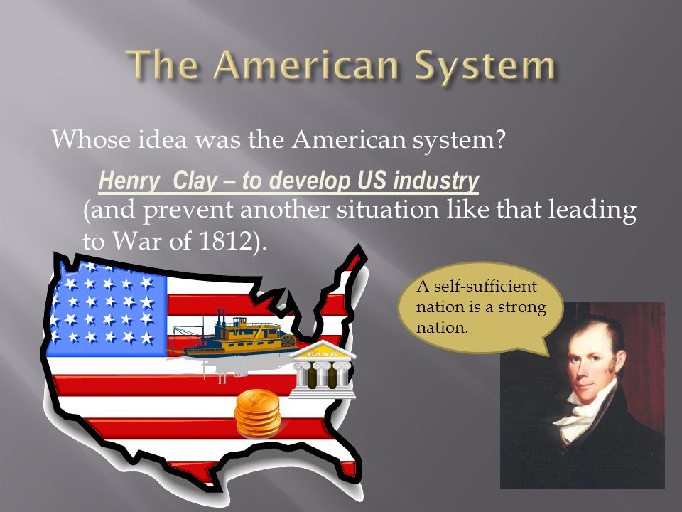 Whose idea was the American system? (and prevent another situation like that leading to War of 1812). Henry Clay – to develop US industry A self-suffi