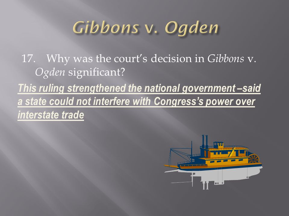 17. Why was the courts decision in Gibbons v. Ogden significant? This ruling strengthened the national government –said a state could not interfere wi