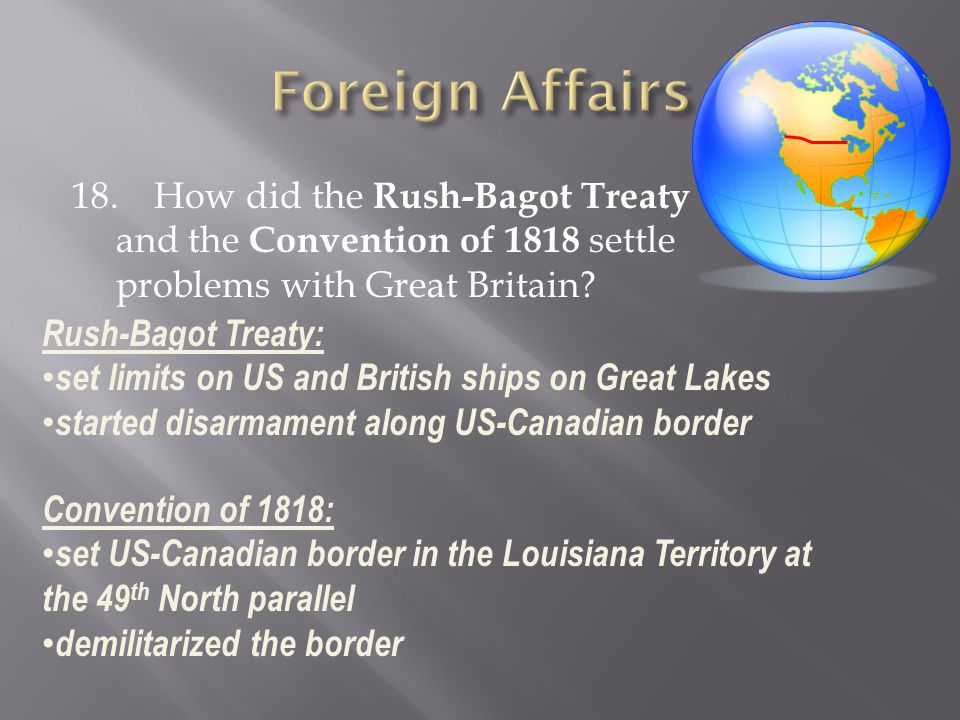 18. How did the Rush-Bagot Treaty and the Convention of 1818 settle problems with Great Britain? Rush-Bagot Treaty: set limits on US and British ships