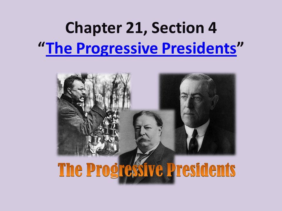 Chapter 21, Section 4The Progressive PresidentsThe Progressive Presidents