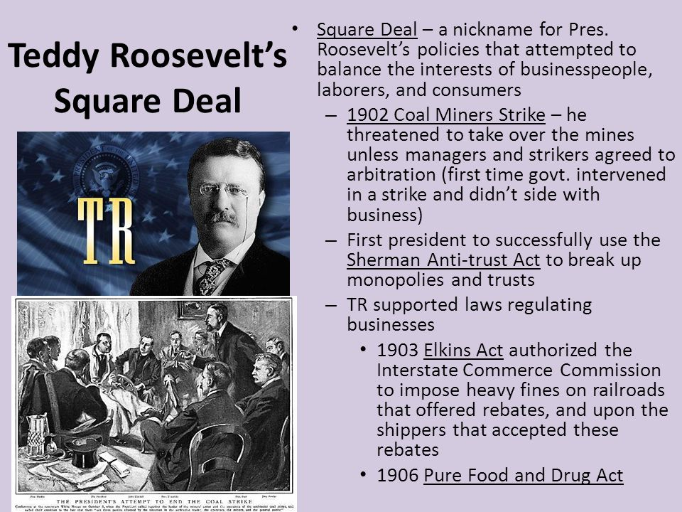 Teddy Roosevelts Square Deal Square Deal – a nickname for Pres. Roosevelts policies that attempted to balance the interests of businesspeople, laborer