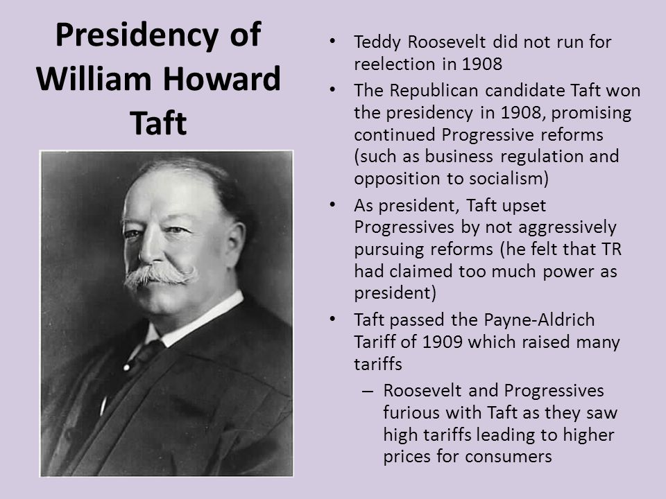 Presidency of William Howard Taft Teddy Roosevelt did not run for reelection in 1908 The Republican candidate Taft won the presidency in 1908, promisi
