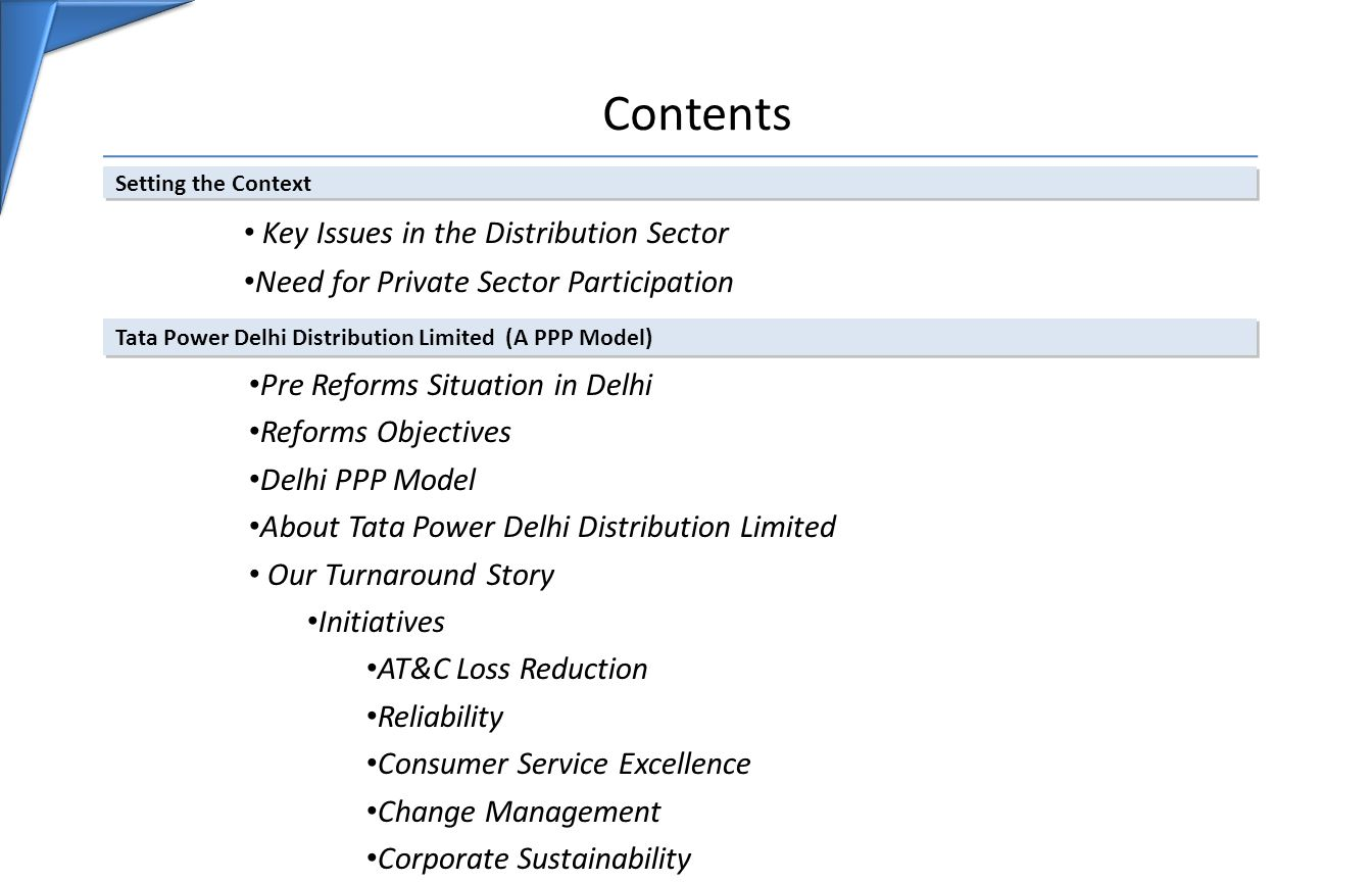 Contents Setting the Context Key Issues in the Distribution Sector Need for Private Sector Participation Tata Power Delhi Distribution Limited (A PPP Model) Pre Reforms Situation in Delhi Reforms Objectives Delhi PPP Model About Tata Power Delhi Distribution Limited Our Turnaround Story Initiatives AT&C Loss Reduction Reliability Consumer Service Excellence Change Management Corporate Sustainability