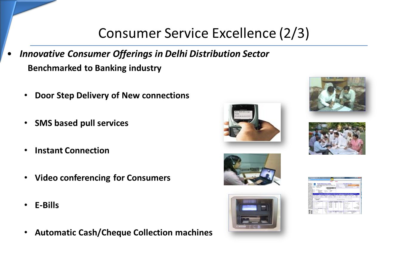 Consumer Service Excellence (2/3) Innovative Consumer Offerings in Delhi Distribution Sector Benchmarked to Banking industry Door Step Delivery of New connections SMS based pull services Instant Connection Video conferencing for Consumers E-Bills Automatic Cash/Cheque Collection machines