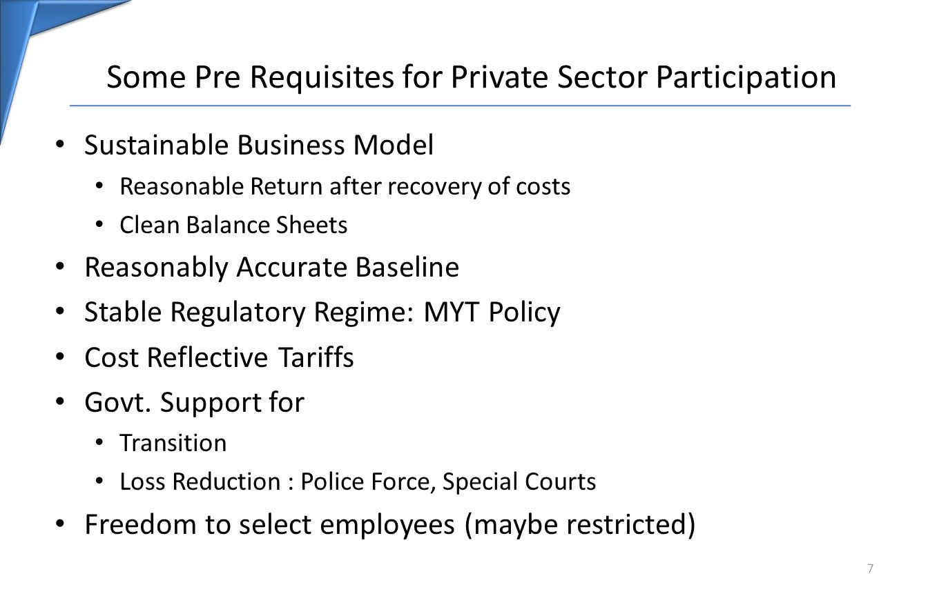 Some Pre Requisites for Private Sector Participation Sustainable Business Model Reasonable Return after recovery of costs Clean Balance Sheets Reasonably Accurate Baseline Stable Regulatory Regime: MYT Policy Cost Reflective Tariffs Govt.