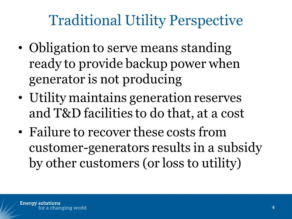 Obligation to serve means standing ready to provide backup power when generator is not producing Utility maintains generation reserves and T&D facilities to do that, at a cost Failure to recover these costs from customer-generators results in a subsidy by other customers (or loss to utility) 4 Traditional Utility Perspective