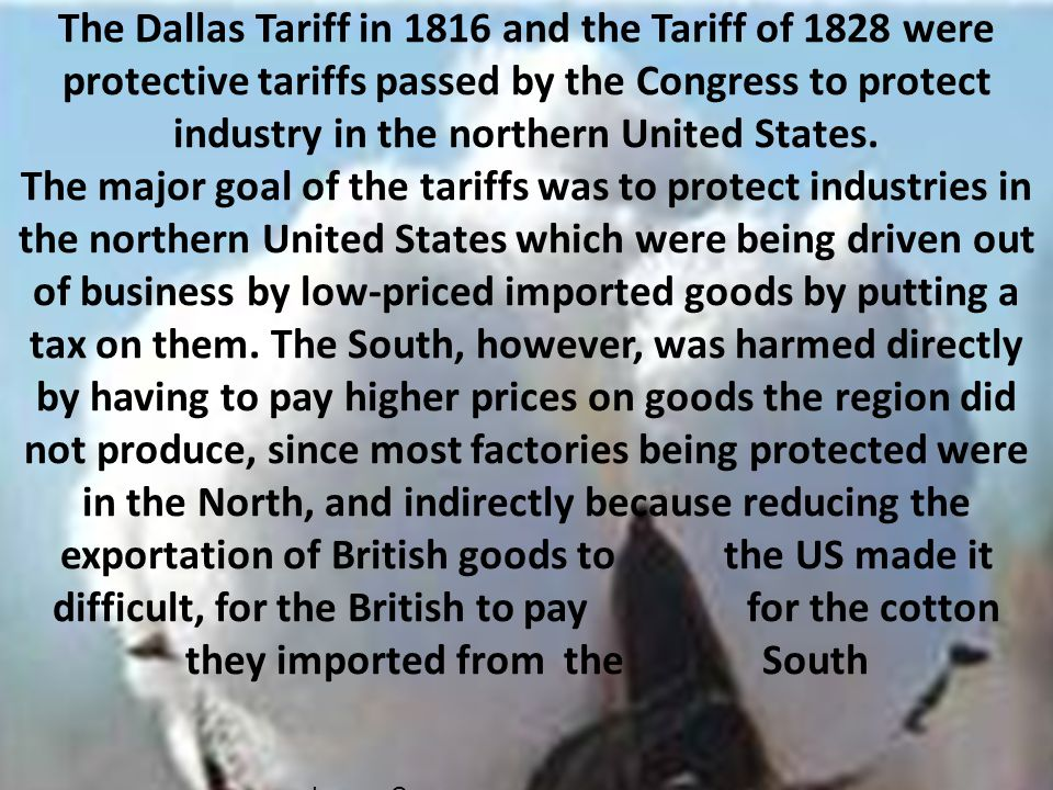 The Dallas Tariff in 1816 and the Tariff of 1828 were protective tariffs passed by the Congress to protect industry in the northern United States.