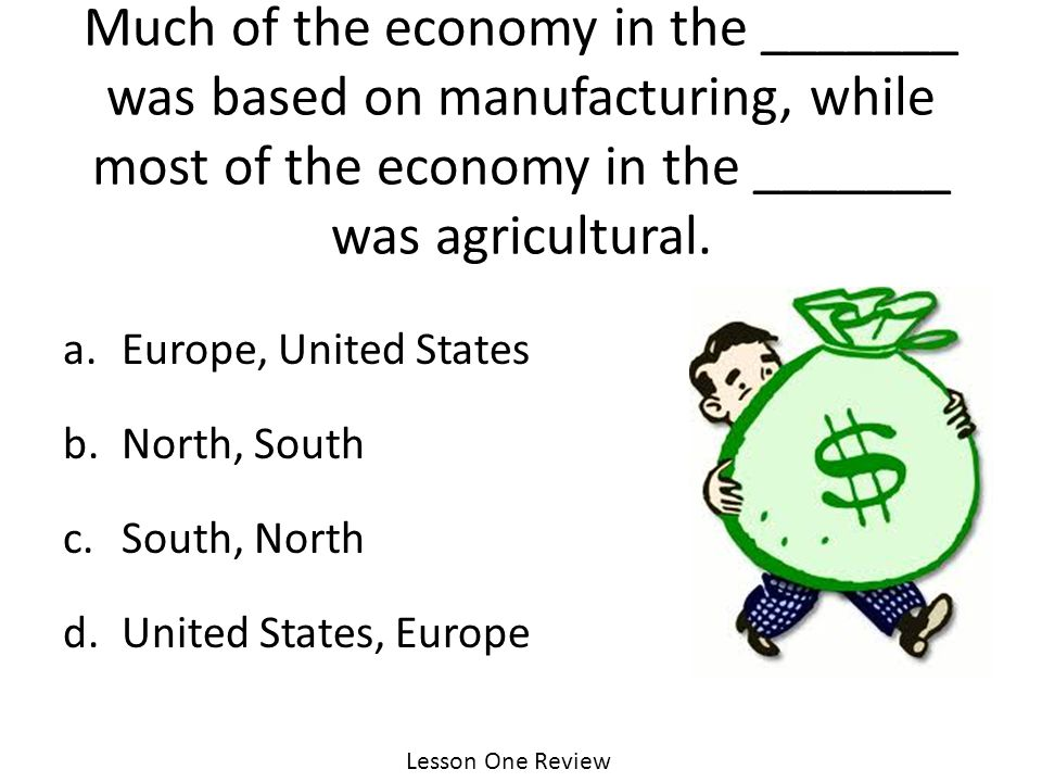 Lesson One Review Much of the economy in the _______ was based on manufacturing, while most of the economy in the _______ was agricultural.