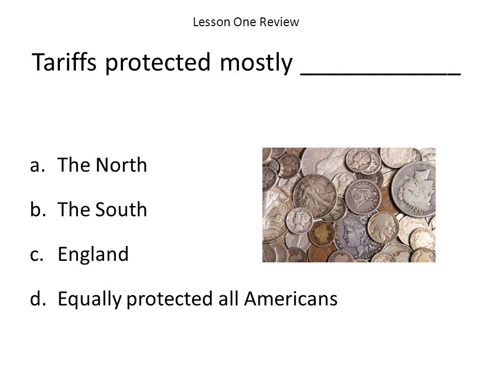 Lesson One Review Tariffs protected mostly ____________ a.The North b.The South c.England d.Equally protected all Americans