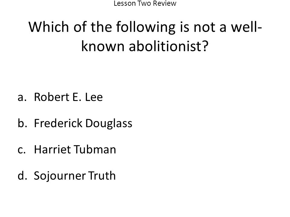 Lesson Two Review Which of the following is not a well- known abolitionist.