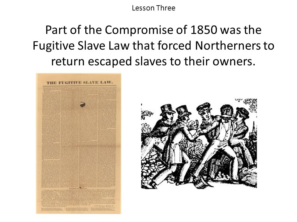 Lesson Three Part of the Compromise of 1850 was the Fugitive Slave Law that forced Northerners to return escaped slaves to their owners.