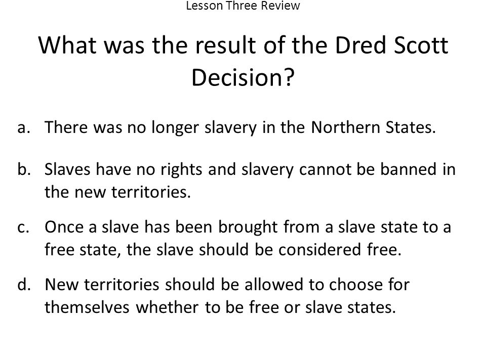 Lesson Three Review What was the result of the Dred Scott Decision.