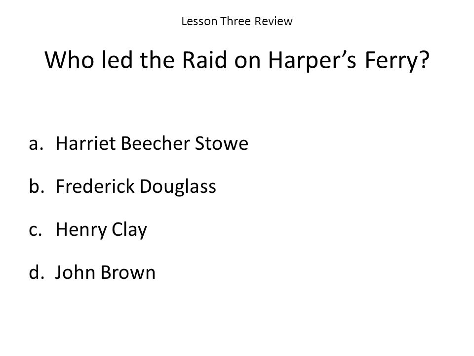 Lesson Three Review Who led the Raid on Harpers Ferry.