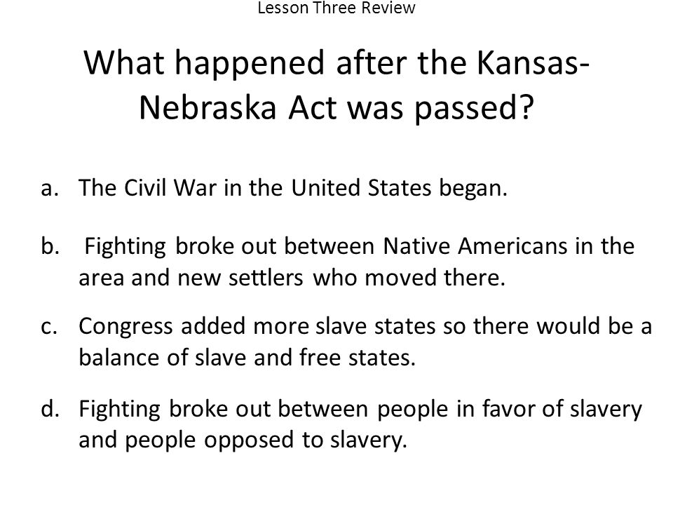 Lesson Three Review What happened after the Kansas- Nebraska Act was passed.