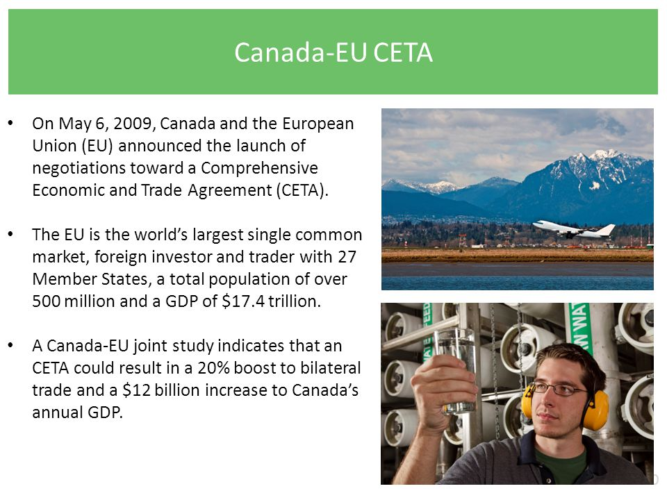 Canada-EU CETA 10 On May 6, 2009, Canada and the European Union (EU) announced the launch of negotiations toward a Comprehensive Economic and Trade Agreement (CETA).