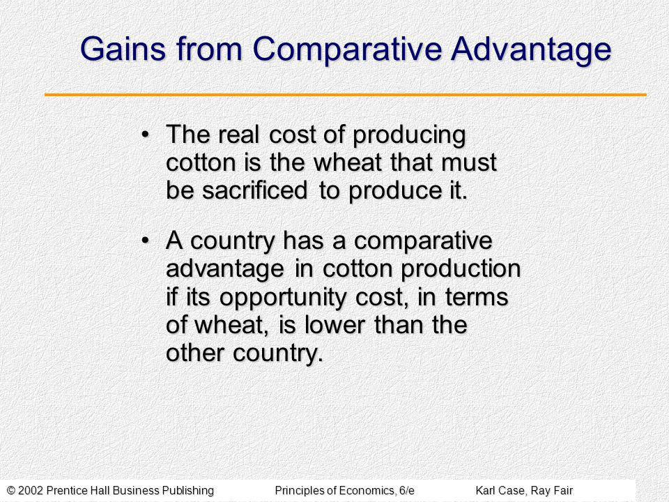 © 2002 Prentice Hall Business PublishingPrinciples of Economics, 6/eKarl Case, Ray Fair Gains from Comparative Advantage The real cost of producing cotton is the wheat that must be sacrificed to produce it.The real cost of producing cotton is the wheat that must be sacrificed to produce it.