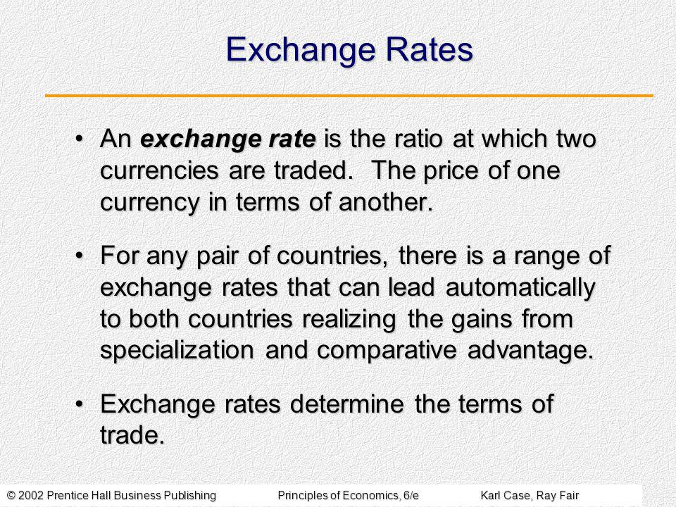 © 2002 Prentice Hall Business PublishingPrinciples of Economics, 6/eKarl Case, Ray Fair Exchange Rates An exchange rate is the ratio at which two currencies are traded.
