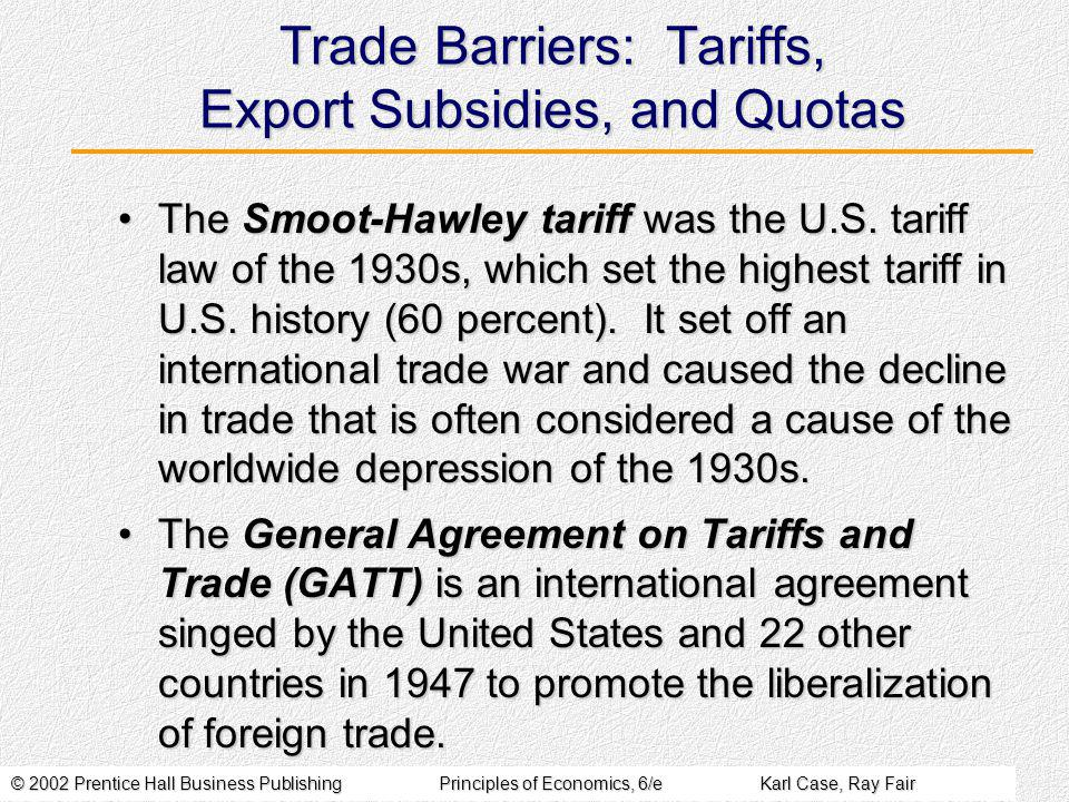 © 2002 Prentice Hall Business PublishingPrinciples of Economics, 6/eKarl Case, Ray Fair Trade Barriers: Tariffs, Export Subsidies, and Quotas The Smoot-Hawley tariff was the U.S.
