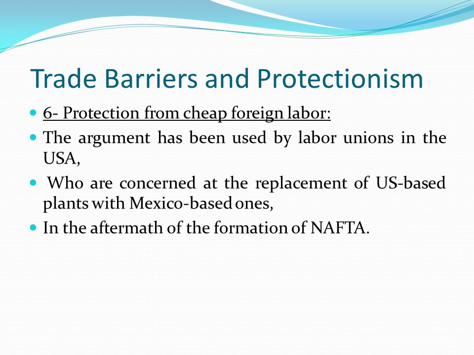 Trade Barriers and Protectionism 6- Protection from cheap foreign labor: The argument has been used by labor unions in the USA, Who are concerned at the replacement of US-based plants with Mexico-based ones, In the aftermath of the formation of NAFTA.