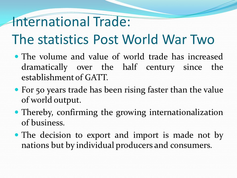 International Trade: The statistics Post World War Two The volume and value of world trade has increased dramatically over the half century since the establishment of GATT.