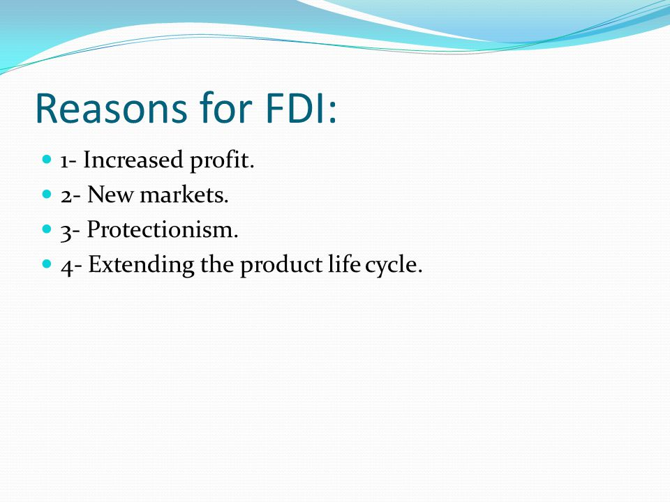 Reasons for FDI: 1- Increased profit. 2- New markets.
