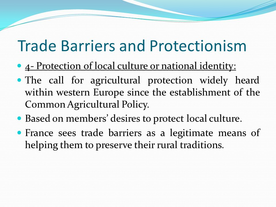Trade Barriers and Protectionism 4- Protection of local culture or national identity: The call for agricultural protection widely heard within western Europe since the establishment of the Common Agricultural Policy.