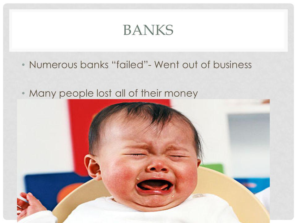BANKS Numerous banks failed- Went out of business Many people lost all of their money