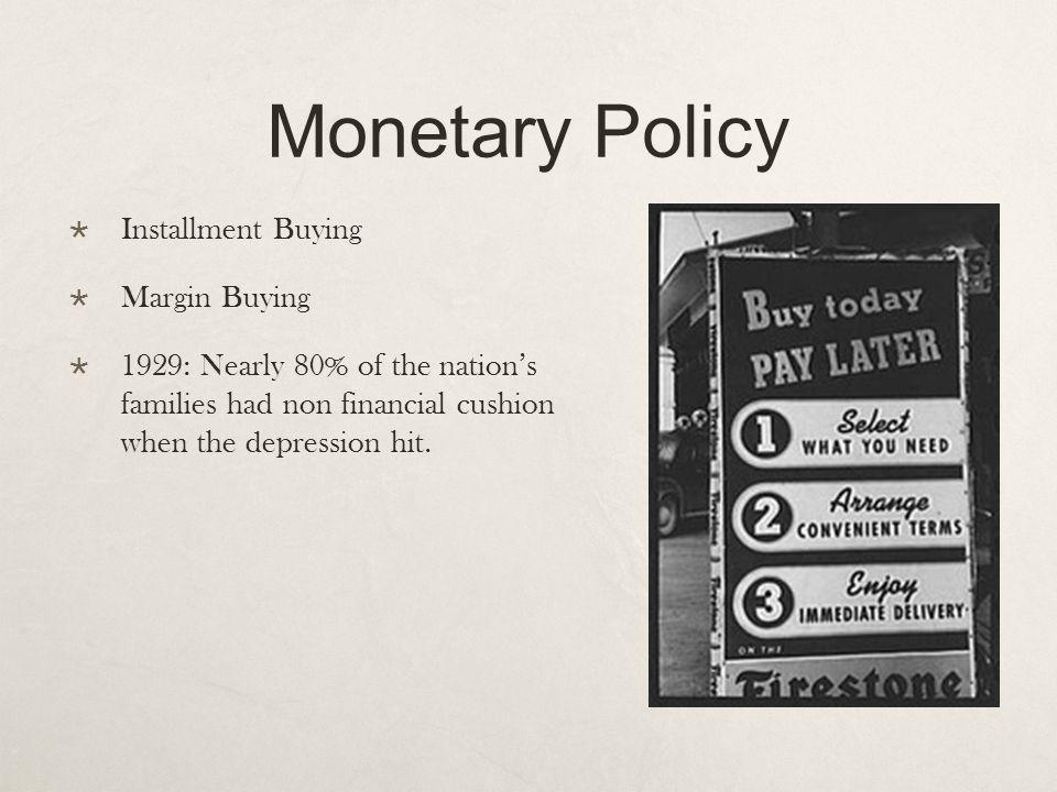 Monetary Policy Installment Buying Margin Buying 1929: Nearly 80% of the nations families had non financial cushion when the depression hit.