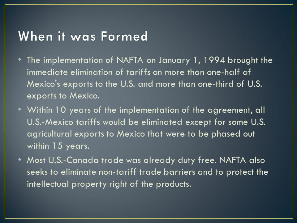 The implementation of NAFTA on January 1, 1994 brought the immediate elimination of tariffs on more than one-half of Mexico s exports to the U.S.