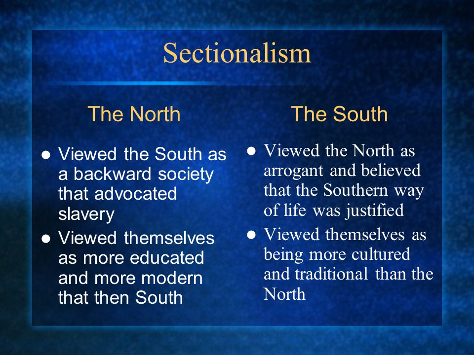 Sectionalism Viewed the South as a backward society that advocated slavery Viewed themselves as more educated and more modern that then South Viewed the North as arrogant and believed that the Southern way of life was justified Viewed themselves as being more cultured and traditional than the North The NorthThe South