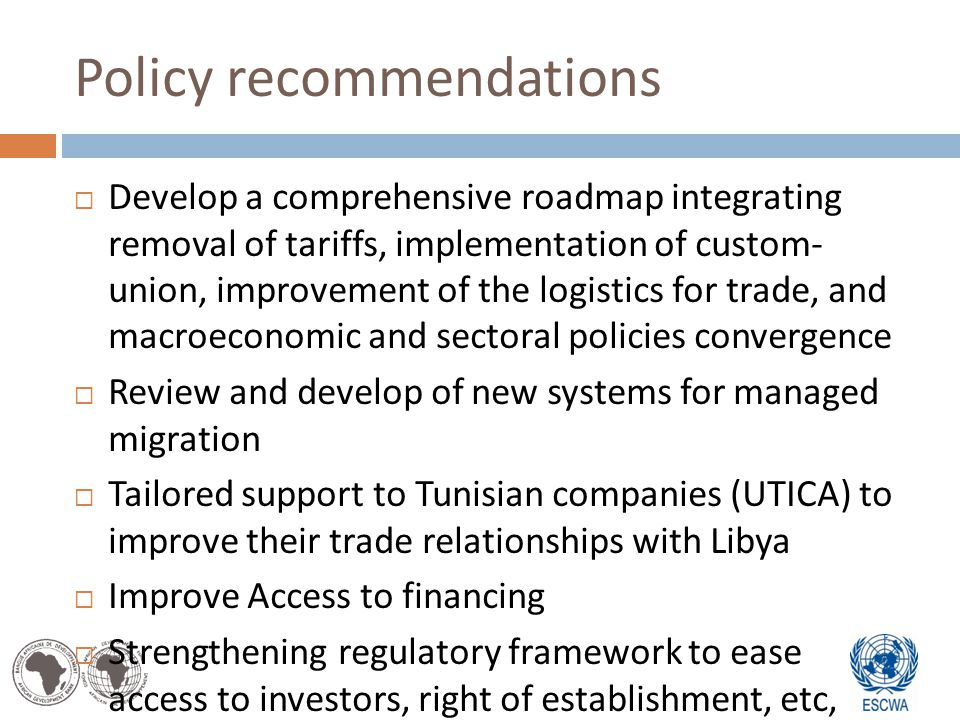 Policy recommendations Develop a comprehensive roadmap integrating removal of tariffs, implementation of custom- union, improvement of the logistics for trade, and macroeconomic and sectoral policies convergence Review and develop of new systems for managed migration Tailored support to Tunisian companies (UTICA) to improve their trade relationships with Libya Improve Access to financing Strengthening regulatory framework to ease access to investors, right of establishment, etc,