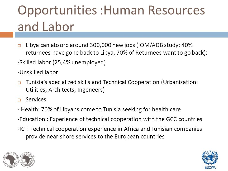 Opportunities :Human Resources and Labor Libya can absorb around 300,000 new jobs (IOM/ADB study: 40% returnees have gone back to Libya, 70% of Returnees want to go back): -Skilled labor (25,4% unemployed) -Unskilled labor Tunisias specialized skills and Technical Cooperation (Urbanization: Utilities, Architects, Ingeneers) Services - Health: 70% of Libyans come to Tunisia seeking for health care -Education : Experience of technical cooperation with the GCC countries -ICT: Technical cooperation experience in Africa and Tunisian companies provide near shore services to the European countries