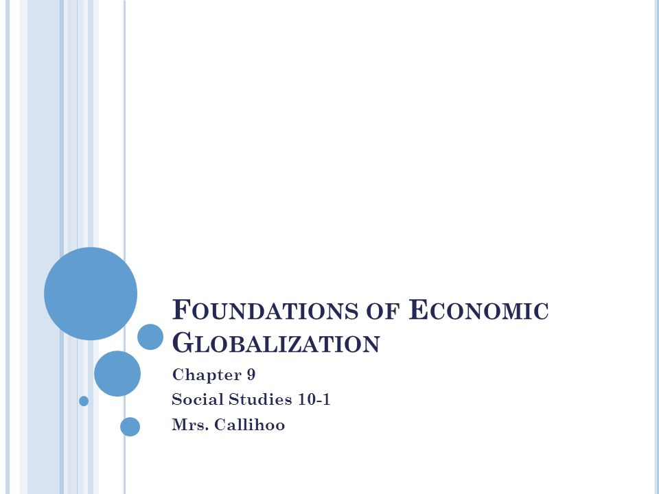 F OUNDATIONS OF E CONOMIC G LOBALIZATION Chapter 9 Social Studies 10-1 Mrs. Callihoo
