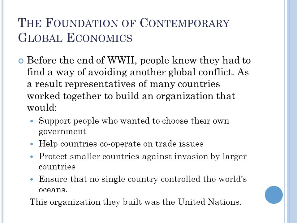 T HE F OUNDATION OF C ONTEMPORARY G LOBAL E CONOMICS Before the end of WWII, people knew they had to find a way of avoiding another global conflict.