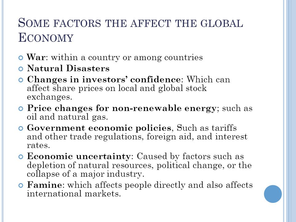 S OME FACTORS THE AFFECT THE GLOBAL E CONOMY War : within a country or among countries Natural Disasters Changes in investors confidence : Which can affect share prices on local and global stock exchanges.