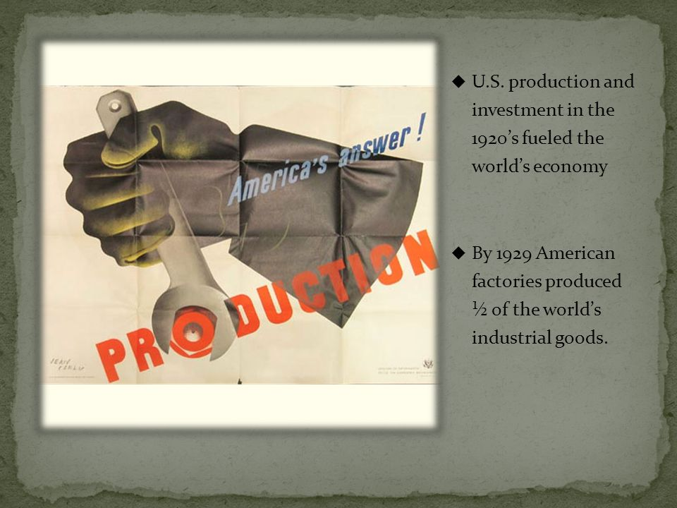 U.S. production and investment in the 1920s fueled the worlds economy By 1929 American factories produced ½ of the worlds industrial goods.