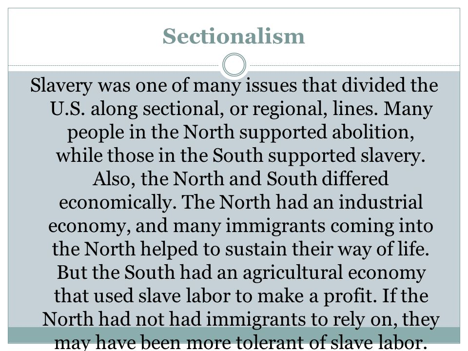 Sectionalism Slavery was one of many issues that divided the U.S. along sectional, or regional, lines. Many people in the North supported abolition, w