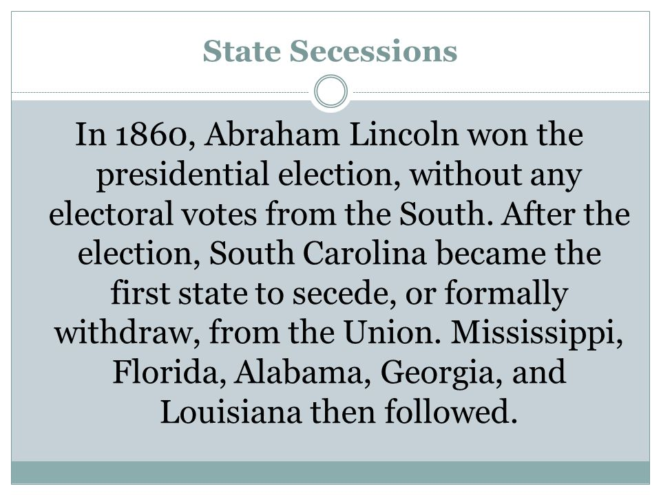State Secessions In 1860, Abraham Lincoln won the presidential election, without any electoral votes from the South. After the election, South Carolin