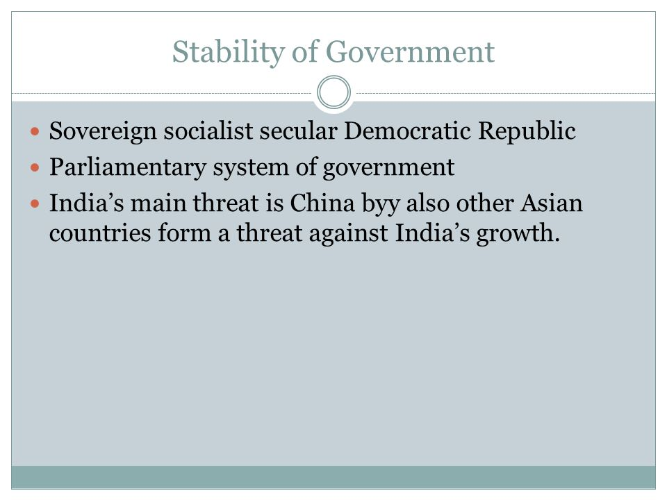 Stability of Government Sovereign socialist secular Democratic Republic Parliamentary system of government Indias main threat is China byy also other Asian countries form a threat against Indias growth.