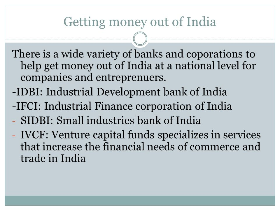 Getting money out of India There is a wide variety of banks and coporations to help get money out of India at a national level for companies and entreprenuers.