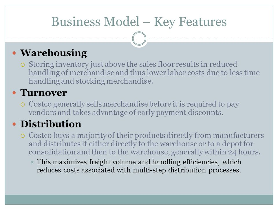 Business Model – Key Features Warehousing Storing inventory just above the sales floor results in reduced handling of merchandise and thus lower labor costs due to less time handling and stocking merchandise.