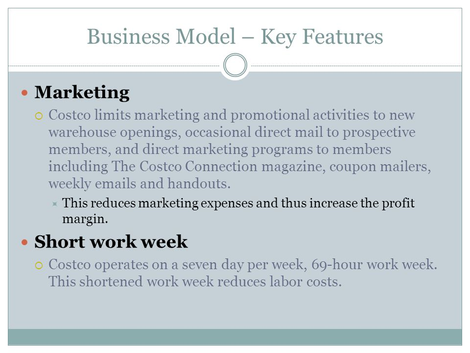 Business Model – Key Features Marketing Costco limits marketing and promotional activities to new warehouse openings, occasional direct mail to prospective members, and direct marketing programs to members including The Costco Connection magazine, coupon mailers, weekly emails and handouts.