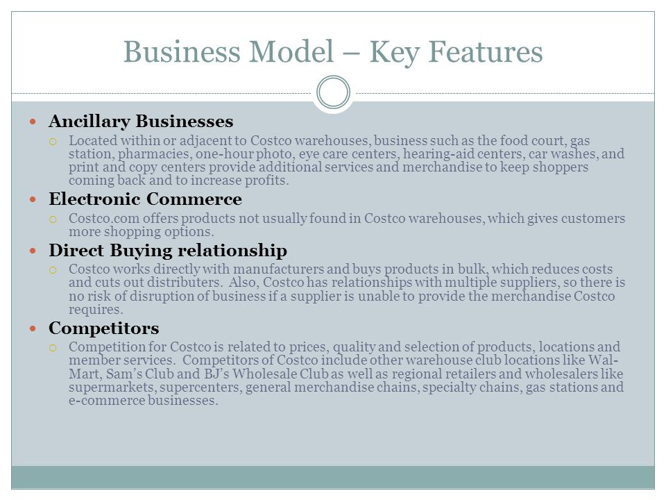 Business Model – Key Features Ancillary Businesses Located within or adjacent to Costco warehouses, business such as the food court, gas station, pharmacies, one-hour photo, eye care centers, hearing-aid centers, car washes, and print and copy centers provide additional services and merchandise to keep shoppers coming back and to increase profits.