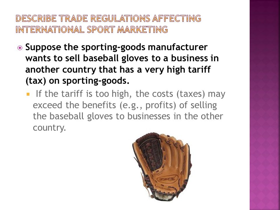 Suppose the sporting-goods manufacturer wants to sell baseball gloves to a business in another country that has a very high tariff (tax) on sporting-g