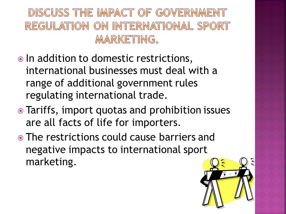 In addition to domestic restrictions, international businesses must deal with a range of additional government rules regulating international trade. T