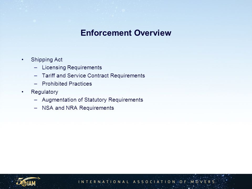 Enforcement Overview Shipping Act –Licensing Requirements –Tariff and Service Contract Requirements –Prohibited Practices Regulatory –Augmentation of Statutory Requirements –NSA and NRA Requirements