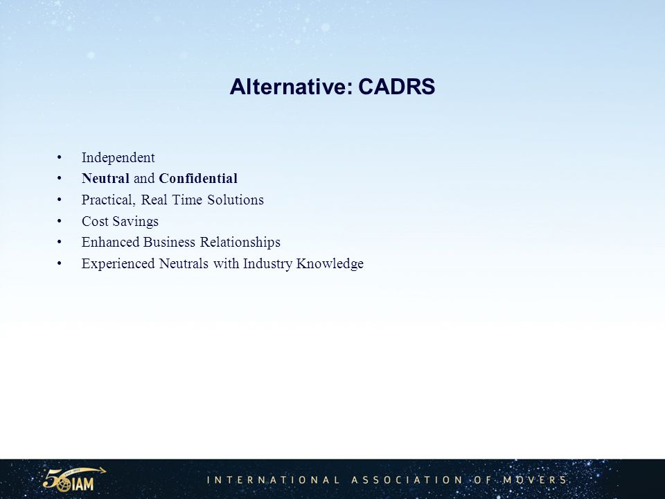 Alternative: CADRS Independent Neutral and Confidential Practical, Real Time Solutions Cost Savings Enhanced Business Relationships Experienced Neutrals with Industry Knowledge