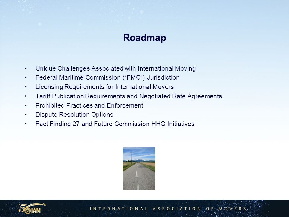 Roadmap Unique Challenges Associated with International Moving Federal Maritime Commission (FMC) Jurisdiction Licensing Requirements for International Movers Tariff Publication Requirements and Negotiated Rate Agreements Prohibited Practices and Enforcement Dispute Resolution Options Fact Finding 27 and Future Commission HHG Initiatives